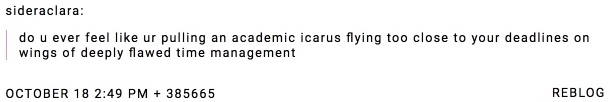 screen shot of tumblr post reads: do you ever feel like youre pulling an academic icarus flying too close to your deadlines on wings of deeply flawed time management